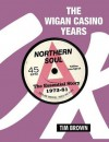 The Wigan Casino Years: Northern Soul the Essential Story 1973-81 - Tim Brown