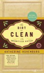The Dirt on Clean. An Unsanitized History - Katherine Ashenburg