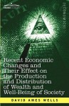 Recent Economic Changes and Their Effect on the Production and Distribution of Wealth and Well-Being of Society - David Ames Wells