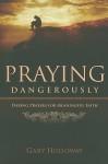 Praying Dangerously: Daring Prayers for Meaningful Faith - Gary Holloway