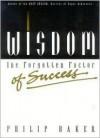 Wisdom, the Forgotten Factor of Success - Philip Baker