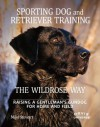 Sporting Dog and Retriever Training: The Wildrose Way: Raising a Gentleman's Gundog for Home and Field - Mike Stewart, Paul Fersen, John Newman