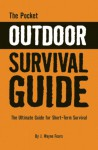 The Pocket Outdoor Survival Guide: The Ultimate Guide for Short-Term Survival - J. Wayne Fears