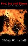 Fire, Ice and Ebony: An Antebellum Short Story - Haley Whitehall