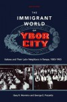 The Immigrant World of Ybor City: Italians and Their Latin Neighbors in Tampa, 1885-1985 - Gary R. Mormino, George E. Pozzetta