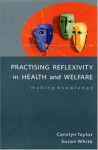 Practising Reflexivity In Health And Welfare: Making Knowledge - Carolyn Taylor