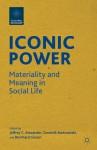 Iconic Power: Materiality and Meaning in Social Life - Jeffrey C. Alexander, Dominik Bartmanski, Bernhard Giesen