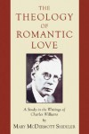 The Theology of Romantic Love: A Study in the Writings of Charles Williams - Mary McDermott Shideler