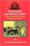 Protestantism and Political Conflict in the Ninteenth-Century Hispanic Caribbean - Luis Martinez-Fernandez