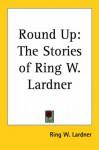 Round Up: The Stories of Ring W. Lardner - Ring Lardner