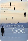 Society Without God: What the Least Religious Nations Can Tell Us about Contentment - Phil Zuckerman