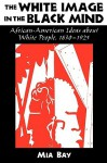 The White Image in the Black Mind: African-American Ideas about White People, 1830-1925 - Mia Bay