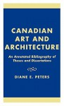 Canadian Art and Architecture: An Annotated Bibliography of Theses and Dissertations - Diane E. Peters