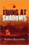 Firing at Shadows - Robert Reynolds
