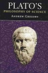 Plato's Philosophy of Science - Andrew Gregory