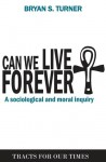 Can We Live Forever?: A Sociological and Moral Inquiry - Bryan S. Turner