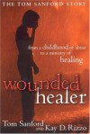 Wounded Healer: From a Childhood of Abuse to a Ministry of Healing: The Tom Sanford Story - Tom Sanford, Kay D. Rizzo