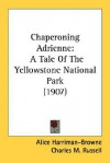 Chaperoning Adrienne: A Tale of the Yellowstone National Park (1907) - Alice Harriman-Browne, Charles M. Russell