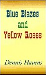 Blue Blazes and Yellow Roses - Dennis Havens