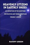 Heavenly Citizens in Earthly Shoes: An Exposition of the Scriptures for Disciples and Young Christians: Volume 1: Genesis - Randy Green