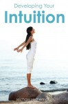 Developing Your Intuition: 5 Simple Steps To Help You Live a More Intuitive Life - Michael Hetherington