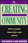 Creating Community: Deeper Fellowship Through Small Group Ministry - Glen Martin, Gary L. McIntosh