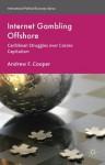 Internet Gambling Offshore: Caribbean Struggles over Casino Capitalism (International Political Economy Series) - Andrew F. Cooper