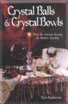 Crystal Balls & Crystal Bowls: Tools for Ancient Scrying & Modern Seership - Ted Andrews