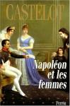 Napoleon Et Les Femmes - André Castelot