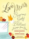 Love, Mom: Poignant, Goofy, Brilliant Messages from Home - Doree Shafrir, Jessica Grose