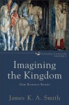 Imagining the Kingdom (Cultural Liturgies): How Worship Works - James K.A. Smith