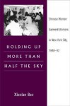 Holding Up More Than Half the Sky: Chinese Women Garment Workers in New York City, 1948-92 - Xiaolan Bao, Roger Daniels