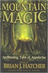 Mountain Magic: Spellbinding Tales Of Appalachia - Brian J. Hatcher, Lucy A. Snyder