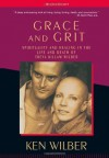 Grace & Grit: Spirituality & Healing in the Life & Death of Treya Killam Wilber - Ken Wilber