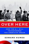 Over Here: How the G.I. Bill Transformed the American Dream - Edward Humes