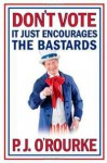 Don't Vote !: It Just Encourages The Bastards - P.J. O'Rourke
