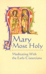 Mary Most Holy: Meditating with the Early Cistercians - Gertrude the Great, Bernard of Clairvaux, Aelred of Rievaulx
