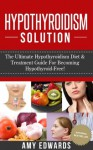 Hypothyroidism Solution - The Ultimate Hypothyroidism Diet & Treatment Guide For Becoming Hypothyroid-Free! (Hypothyroidism Treatment, Hypothyroid Diet, Thyroid Health) - Amy Edwards
