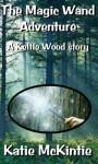 The Magic Wand Adventure (A Keltie Wood story) - Katie McKintie, Julie Reilly