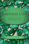 Emerald City: The Birth and Evolution of an Indian Gemstone Industry - Lawrence A. Babb