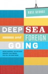 Deep Sea and Foreign Going: Inside Shipping, the Invisible Industry That Brings You 90% of Everything - Rose George