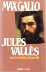 Jules Vallès, ou, La révolte d'une vie - Max Gallo