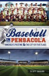 Baseball in Pensacola: America's Pastime & the City of Five Flags - Scott T. Brown