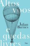 Altos Voos e Quedas Livres - Julian Barnes, Léa Viveiros de Castro