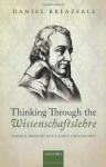 Thinking Through the Wissenschaftslehre: Themes from Fichte's Early Philosophy - Daniel Breazeale