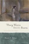 They Were Still Born: Personal Stories about Stillbirth - Janel C. Atlas, Amy L. Abbey, Nina Bennett, Elizabeth McCracken, Marion Flores