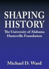 Shaping History:The University of Alabama Huntsville Foundation - Michael D. Ward