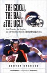 The Good, the Bad, & the Ugly: Denver Broncos: Heart-Pounding, Jaw-Dropping, and Gut-Wrenching Moments from Denver Broncos History - Adrian Dater, Jim Turner