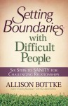 Setting Boundaries(r) with Difficult People: Six Steps to Sanity for Challenging Relationships - Allison Bottke