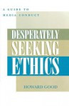 Desperately Seeking Ethics: A Guide to Media Conduct - Howard Good